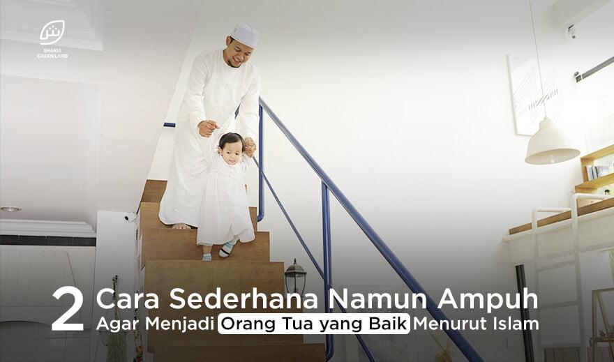 2 Cara Sederhana Namun Ampuh Agar Menjadi Orang Tua yang Baik Menurut Islam